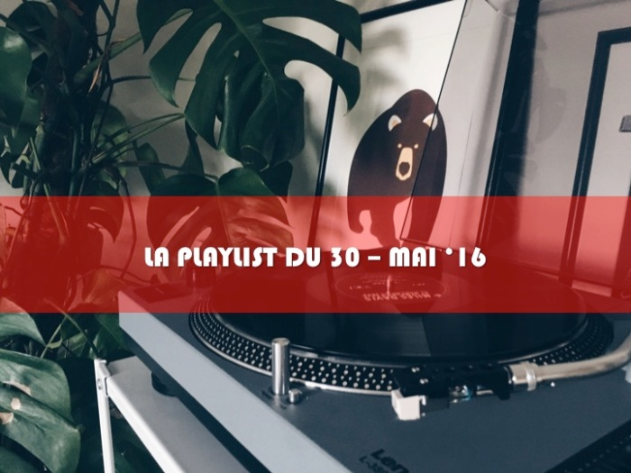 LA PLAYLIST DU 30 – Mai'16